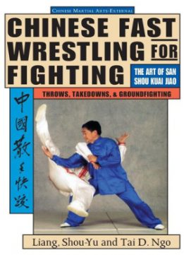 Download Chinese Fast Wrestling for Fighting. The Art of San Shou Kuai Jiao Throws, Takedowns, & Ground-Fighting