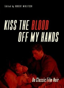 Download ebook Kiss the Blood Off My Hands: On Classic Film Noir