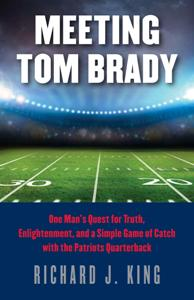 Download ebook Meeting Tom Brady : One Man's Quest for Truth, Enlightenment, & a Simple Game of Catch