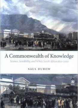 Download A Commonwealth of Knowledge: Science, Sensibility, & White South Africa 1820-2000