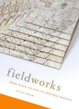 Download ebook Fieldworks: From Place to Site in Postwar Poetics