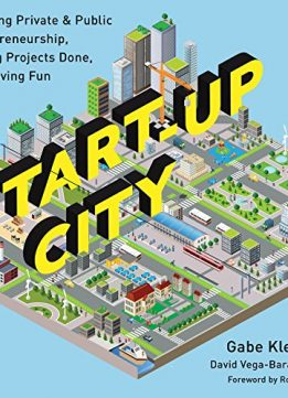 Download Start-Up City: Inspiring Private & Public Entrepreneurship, Getting Projects Done, & Having Fun