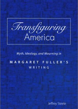 Download Transfiguring America: Myth, Ideology, & Mourning in Margaret Fuller's Writing