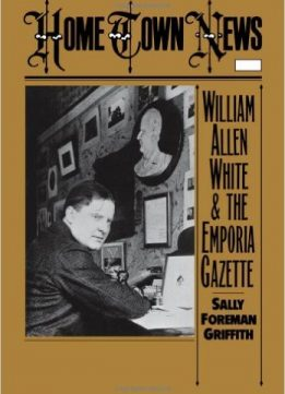 Download ebook Home Town News: William Allen White & the Emporia Gazette