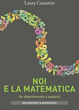 Download ebook Noi e la matematica: Un divertimento a ostacoli
