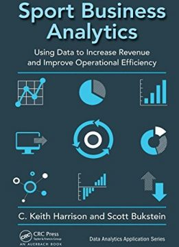 Download Sport Business Analytics: Using Data to Increase Revenue & Improve Operational Efficiency