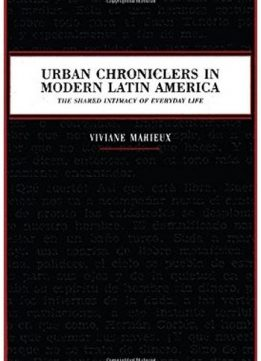 Download Urban Chroniclers in Modern Latin America: The Shared Intimacy of Everyday Life