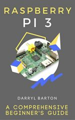 Raspberry Pi 3 : A Comprehensive Beginner's Guide – From A To Z Simple Steps