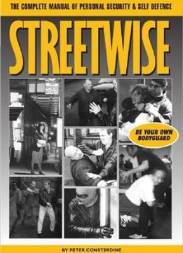 Download Streetwise: The Complete Manual of Personal Security & Self Defence, Be Your Own Bodyguard