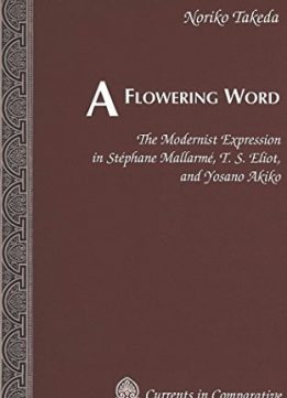 Download ebook A Flowering Word: The Modernist Expression in Stéphane Mallarmé, T. S. Eliot, & Yosano Akiko