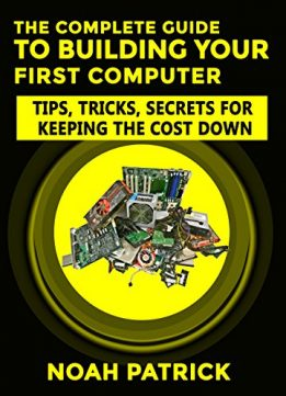 Download The Complete Guide To Building Your First Computer