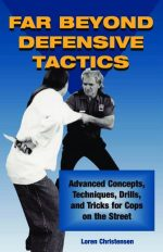 Far Beyond Defensive Tactics. Advanced Concepts, Technique Drills, and Tricks for Cops on the Street