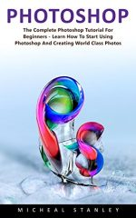 Photoshop: The Complete Photoshop Tutorial for Beginners