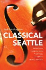Classical Seattle : Maestros, Impresarios, Virtuosi, and Other Music Makers