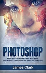 Photoshop: From Beginner to Pro In Less than 1 Day – Step By Step Guide to Learning the Basics In No Time