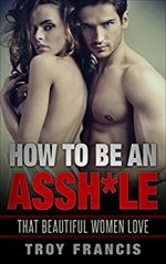 How To Be An Assh*le : That Beautiful Women Love