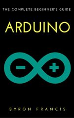 Arduino : The Complete Beginner's Guide – Step By Step Instructions (The Black Book)