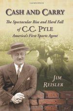 Cash and Carry: The Spectacular Rise and Hard Fall of C.C. Pyle, America's First Sports Agent