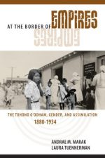 At the Border of Empires: The Tohono O'odham, Gender, and Assimilation, 1880-1934, 2 edition