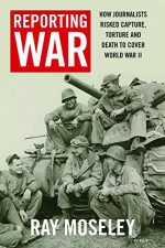 Reporting War: How Foreign Correspondents Risked Capture, Torture, and Death to Cover World War II