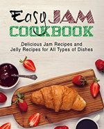 Easy Jam Cookbook: Delicious Jam Recipes and Jelly Recipes for All Types of Dishes