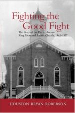 Fighting the Good Fight: The Story of the Dexter Avenue King Memorial Baptist Church, 1865-1977