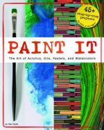 Paint It: The Art of Acrylics, Oils, Pastels, and Watercolors (Craft It Yourself)