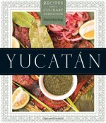 Yucatán: Recipes from a Culinary Expedition