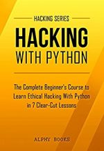 Hacking: Hacking With Python – The Complete Beginner's Course to Learn Ethical Hacking With Python in 7 Clear-Cut Lessons