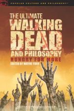 The Ultimate Walking Dead and Philosophy : Hungry for More