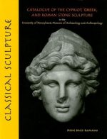 Classical Sculpture: Catalogue of the Cypriot, Greek, and Roman Stone Sculpture in the University of Pennsylvania Museum