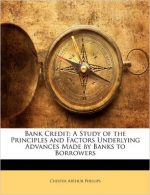 Bank Credit: A Study of the Principles and Factors Underlying Advances Made by Banks to Borrowers