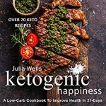 Ketogenic Happiness: A Low-Carb Cookbook To Improve Health In 21-Days
