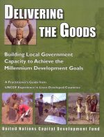 Delivering the Goods: Building Local Government Capacity to Achieve the Millennium Development Goals