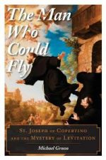 The Man Who Could Fly : St. Joseph of Copertino and the Mystery of Levitation