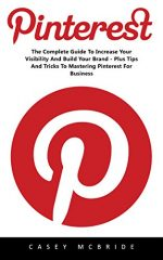 Pinterest: The Complete Guide to Increase your Visibility and Build your Brand