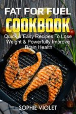 Fat For Fuel Cookbook: Quick & Easy Recipes To Lose Weight & Powerfully Improve Brain Health