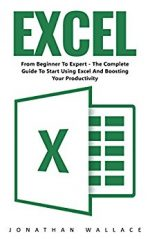 Excel: From Beginner To Expert – The Complete Guide To Start Using Excel And Boosting Your Productivity