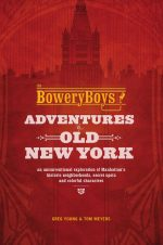 The Bowery Boys: Adventures in Old New York: An Unconventional Exploration of Manhattan's Historic Neighborhoods