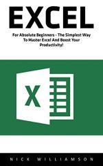 Excel: For Absolute Beginners – The Simplest Way To Master Excel And Boost Your Productivity!