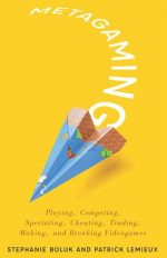 Metagaming : Playing, Competing, Spectating, Cheating, Trading, Making, and Breaking Videogames