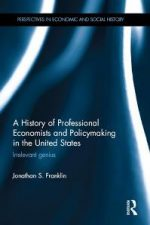 A History of Professional Economists and Policymaking in the United States : Irrelevant Genius