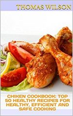 Chiken Cookbook: Top 50 Healthy Recipes For Healthy, Efficient and Safe Cooking