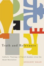 Truth and Relevance: Catholic Theology in French Quebec since the Quiet Revolution