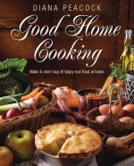 Good Home Cooking: Make It, Don't Buy It! Enjoy Real Food at Home