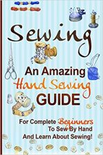 Sewing: An Amazing Hand Sewing Guide for Complete Beginners to Sew by Hand and Learn About Sewing