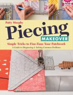 Piecing Makeover: Simple Tricks to Fine-Tune Your Patchwork a Guide to Diagnosing & Solving Common Problems