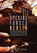 Special Forces Berlin: Clandestine Cold War Operations of the US Army's Elite, 1956-1990