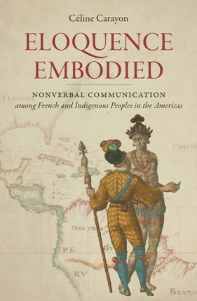 Eloquence Embodied : Nonverbal Communication Among French and Indigenous Peoples in the Americas