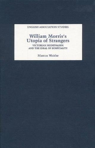 William Morris's Utopia of Strangers: Victorian Medievalism and the Ideal of Hospitality (English Association Studies)